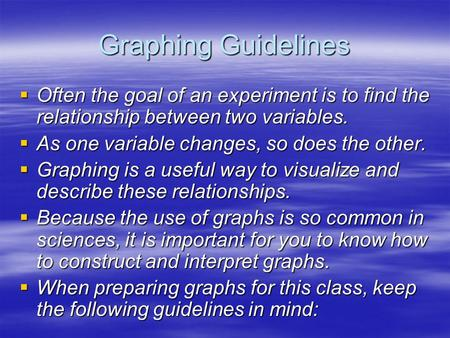 Graphing Guidelines  Often the goal of an experiment is to find the relationship between two variables.  As one variable changes, so does the other.