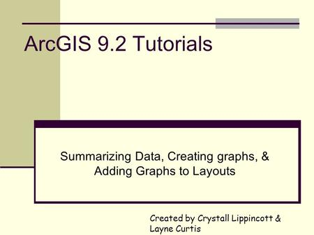 ArcGIS 9.2 Tutorials Summarizing Data, Creating graphs, & Adding Graphs to Layouts Created by Crystall Lippincott & Layne Curtis.