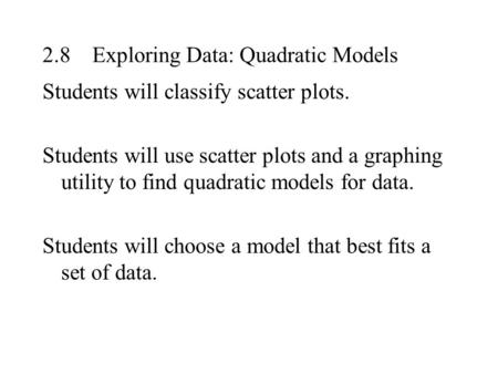 2.8Exploring Data: Quadratic Models Students will classify scatter plots. Students will use scatter plots and a graphing utility to find quadratic models.