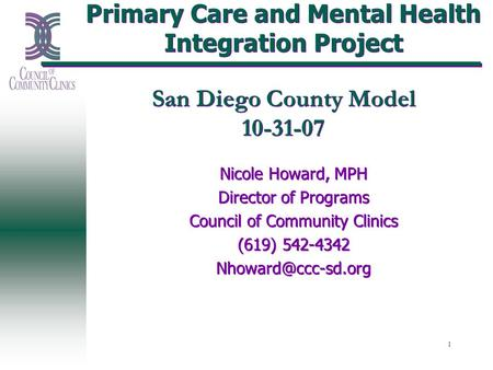 1 Primary Care and Mental Health Integration Project San Diego County Model 10-31-07 Nicole Howard, MPH Director of Programs Council of Community Clinics.