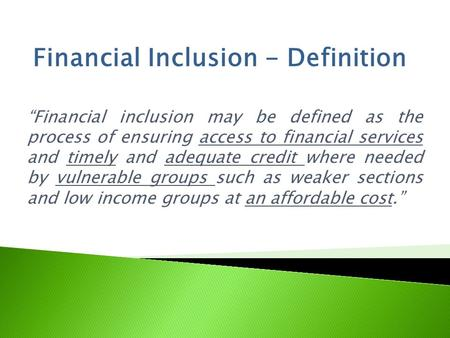 """Financial inclusion may be defined as the process of ensuring access to financial services and timely and adequate credit where needed by vulnerable groups."