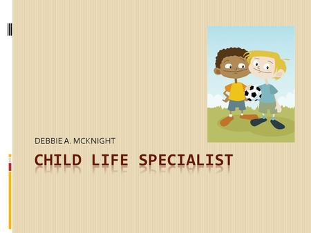 DEBBIE A. MCKNIGHT. Child Life Specialist - A generally focus on the emotional and development needs of children and families  Use play and other forms.