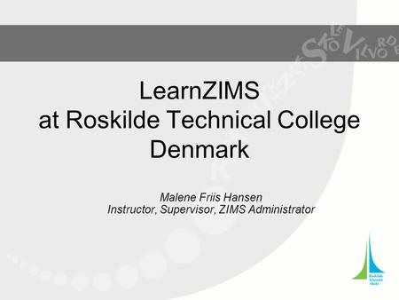 LearnZIMS at Roskilde Technical College Denmark Malene Friis Hansen Instructor, Supervisor, ZIMS Administrator.