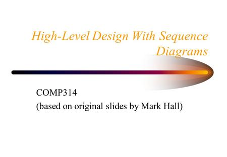 High-Level Design With Sequence Diagrams COMP314 (based on original slides by Mark Hall)