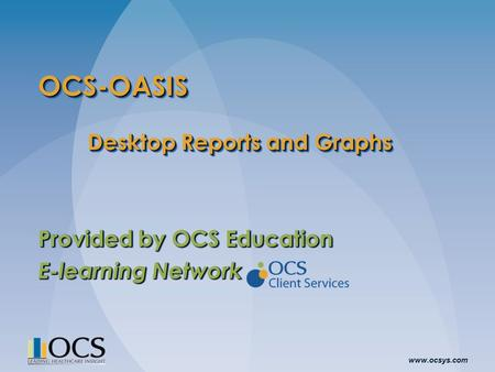 Www.ocsys.com OCS-OASIS Desktop Reports and Graphs Provided by OCS Education E-learning Network Provided by OCS Education E-learning Network.
