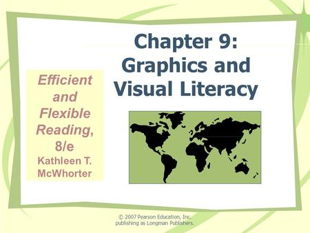 © 2007 Pearson Education, Inc. publishing as Longman Publishers. Chapter 9: Graphics and Visual Literacy Efficient and Flexible Reading, 8/e Kathleen T.