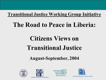 Transitional Justice Working Group Initiative The Road to Peace in Liberia: Citizens Views on Transitional Justice August-September, 2004 SUBAH-BELLEH.
