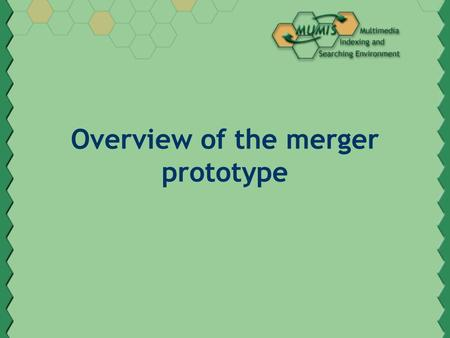 Overview of the merger prototype. Overview Backgrounds: The MUMIS project Cross document annotation merging Alignment of parallel fragments Unification.