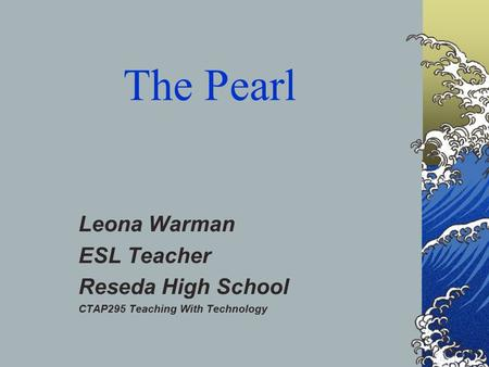 The Pearl Leona Warman ESL Teacher Reseda High School CTAP295 Teaching With Technology.