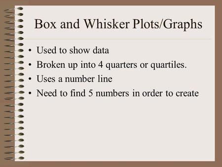 Box and Whisker Plots/Graphs Used to show data Broken up into 4 quarters or quartiles. Uses a number line Need to find 5 numbers in order to create.
