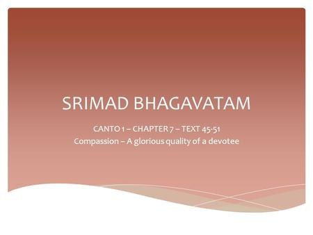 SRIMAD BHAGAVATAM CANTO 1 – CHAPTER 7 – TEXT 45-51 Compassion – A glorious quality of a devotee.