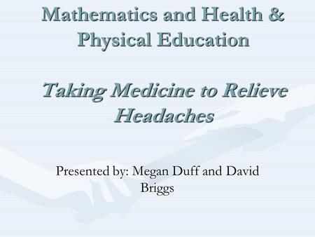 Integrated Project Using E- Stat for Mathematics and Health & Physical Education Taking Medicine to Relieve Headaches Presented by: Megan Duff and David.