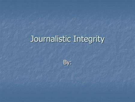Journalistic Integrity By:. Journalistic integrity is being Journalistic integrity is beingFAIR!!!! Confidentiality of sources Confidentiality of sources.