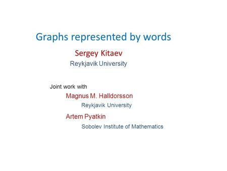 Graphs represented by words Sergey Kitaev Reykjavik University Sobolev Institute of Mathematics Joint work with Artem Pyatkin Magnus M. Halldorsson Reykjavik.