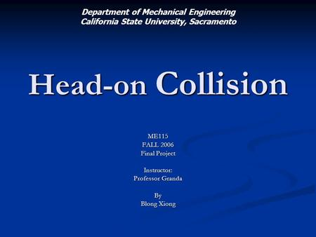 Head-on Collision ME115 FALL 2006 Final Project Instructor: Professor Granda By Blong Xiong Department of Mechanical Engineering California State University,