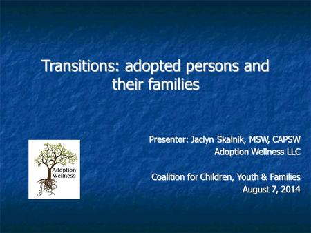 Transitions: adopted persons and their families Presenter: Jaclyn Skalnik, MSW, CAPSW Adoption Wellness LLC Coalition for Children, Youth & Families August.