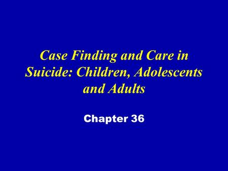 Case Finding and Care in Suicide: Children, Adolescents and Adults Chapter 36.