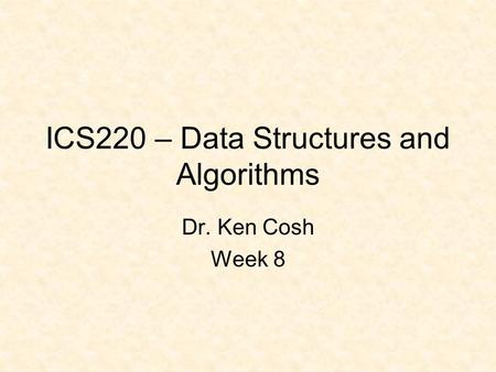 ICS220 – Data Structures and Algorithms Dr. Ken Cosh Week 8.