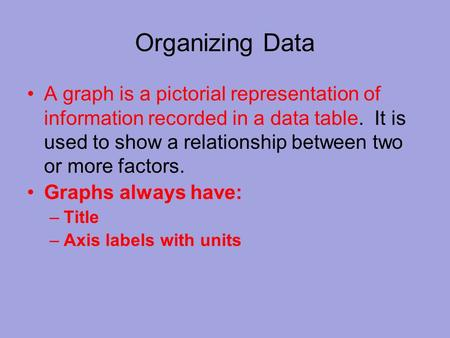 Organizing Data A graph is a pictorial representation of information recorded in a data table. It is used to show a relationship between two or more factors.