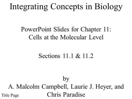 PowerPoint Slides for Chapter 11: Cells at the Molecular Level by A. Malcolm Campbell, Laurie J. Heyer, and Chris Paradise Sections 11.1 & 11.2 Title Page.