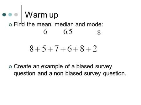 Warm up Find the mean, median and mode: Create an example of a biased survey question and a non biased survey question.