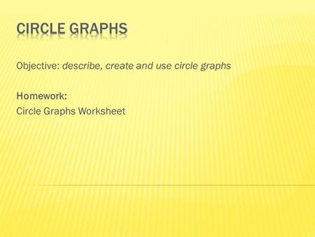 Objective: describe, create and use circle graphs Homework: Circle Graphs Worksheet.