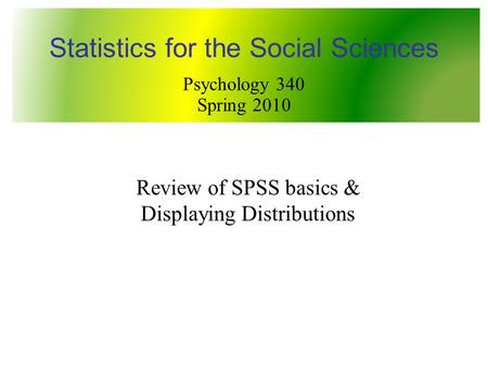 Review of SPSS basics & Displaying Distributions Statistics for the Social Sciences Psychology 340 Spring 2010.