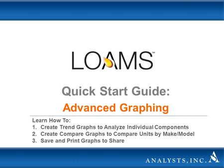Quick Start Guide: Advanced Graphing Learn How To: 1.Create Trend Graphs to Analyze Individual Components 2.Create Compare Graphs to Compare Units by Make/Model.