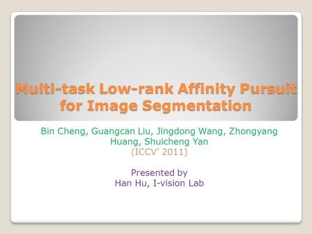 Multi-task Low-rank Affinity Pursuit for Image Segmentation Bin Cheng, Guangcan Liu, Jingdong Wang, Zhongyang Huang, Shuicheng Yan (ICCV' 2011) Presented.