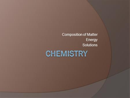 Composition of Matter Energy Solutions. Composition of Matter  Why discuss chemistry in biology class? The structure and function of all living things.