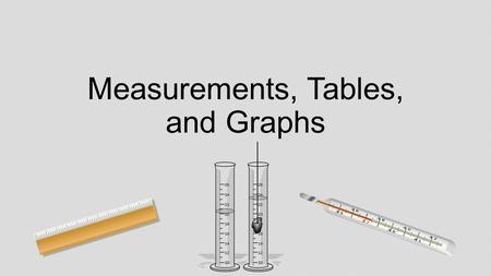 Measurements, Tables, and Graphs. Linear Measurements This is how we measure the length, width, or height of an object. Standard measurements include.