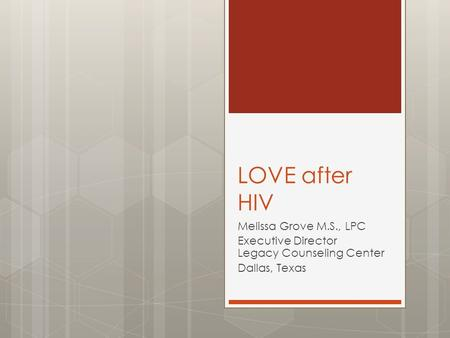 LOVE after HIV Melissa Grove M.S., LPC Executive Director Legacy Counseling Center Dallas, Texas.
