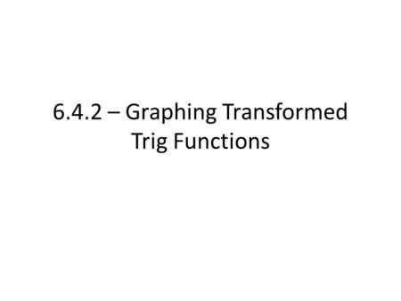6.4.2 – Graphing Transformed Trig Functions. Based on the previous 2 days, you should now be familiar with: – Sin, Cos, Tan graphs – 3 different shifts: