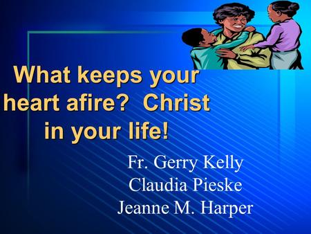 What keeps your heart afire? Christ in your life! Fr. Gerry Kelly Claudia Pieske Jeanne M. Harper.