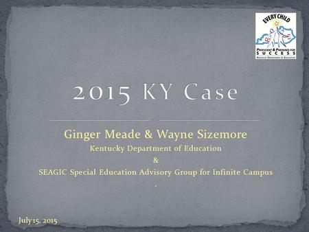 Ginger Meade & Wayne Sizemore Kentucky Department of Education & SEAGIC Special Education Advisory Group for Infinite Campus. July 15, 2015.