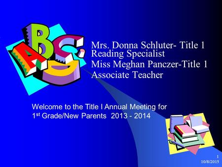 10/8/2015 1 Mrs. Donna Schluter- Title 1 Reading Specialist Miss Meghan Panczer-Title 1 Associate Teacher Welcome to the Title I Annual Meeting for 1.