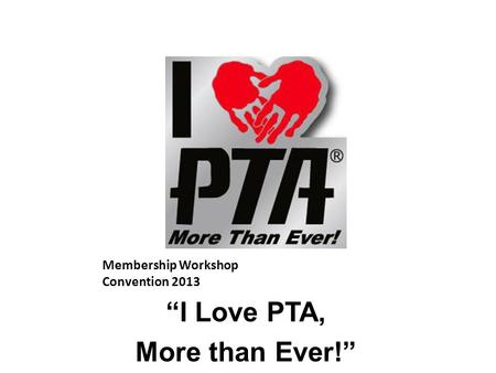 "Membership Workshop Convention 2013 ""I Love PTA, More than Ever!"""