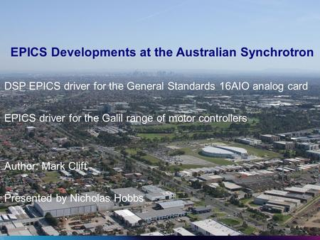 EPICS Developments at the Australian Synchrotron DSP EPICS driver for the General Standards 16AIO analog card EPICS driver for the Galil range of motor.