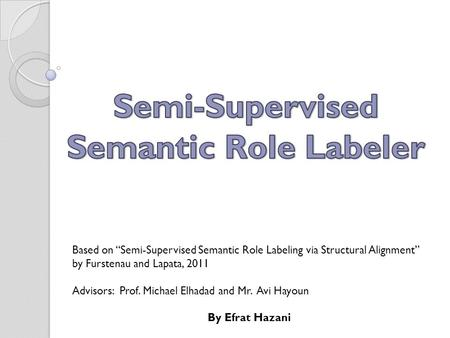 "Based on ""Semi-Supervised Semantic Role Labeling via Structural Alignment"" by Furstenau and Lapata, 2011 Advisors: Prof. Michael Elhadad and Mr. Avi Hayoun."