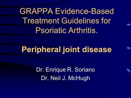 GRAPPA Evidence-Based Treatment Guidelines for Psoriatic Arthritis. Peripheral joint disease Dr. Enrique R. Soriano Dr. Neil J. McHugh.