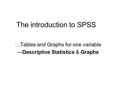 The introduction to SPSS Ⅱ.Tables and Graphs for one variable ---Descriptive Statistics & Graphs.