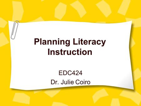 Planning Literacy Instruction EDC424 Dr. Julie Coiro.