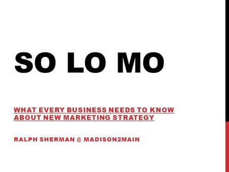 SO LO MO WHAT EVERY BUSINESS NEEDS TO KNOW ABOUT NEW MARKETING STRATEGY RALPH MADISON2MAIN.