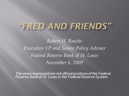 Robert H. Rasche Executive VP and Senior Policy Adviser Federal Reserve Bank of St. Louis November 6, 2009 The views expressed are not official positions.