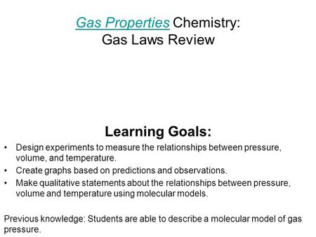 Gas PropertiesGas Properties Chemistry: Gas Laws Review Learning Goals: Design experiments to measure the relationships between pressure, volume, and temperature.