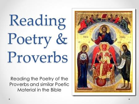 Reading Poetry & Proverbs Reading the Poetry of the Proverbs and similar Poetic Material in the Bible.