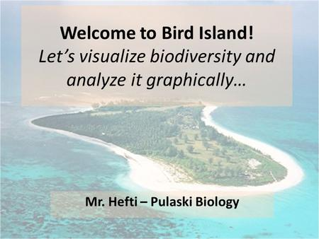 Welcome to Bird Island! Let's visualize biodiversity and analyze it graphically… Mr. Hefti – Pulaski Biology.