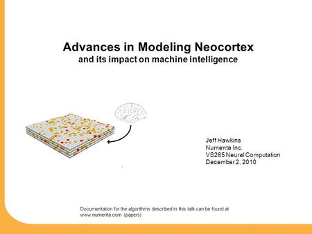 Advances in Modeling Neocortex and its impact on machine intelligence Jeff Hawkins Numenta Inc. VS265 Neural Computation December 2, 2010 Documentation.