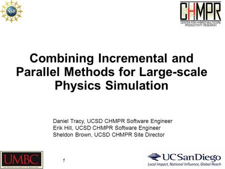 Combining Incremental and Parallel Methods for Large-scale Physics Simulation 1 Daniel Tracy, UCSD CHMPR Software Engineer Erik Hill, UCSD CHMPR Software.