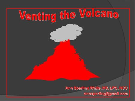 Venting the Volcano Ann Sparling White, MS, LPC, NCC